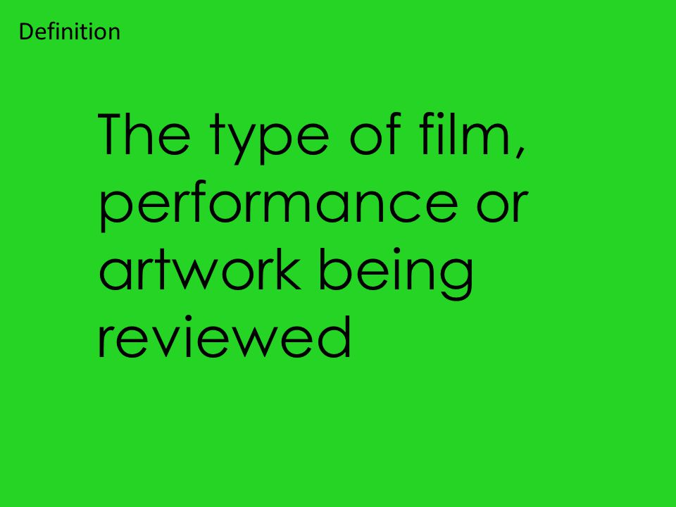The type of film, performance or artwork being reviewed Definition