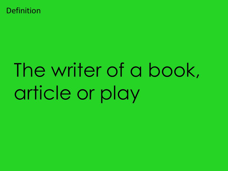 The writer of a book, article or play Definition