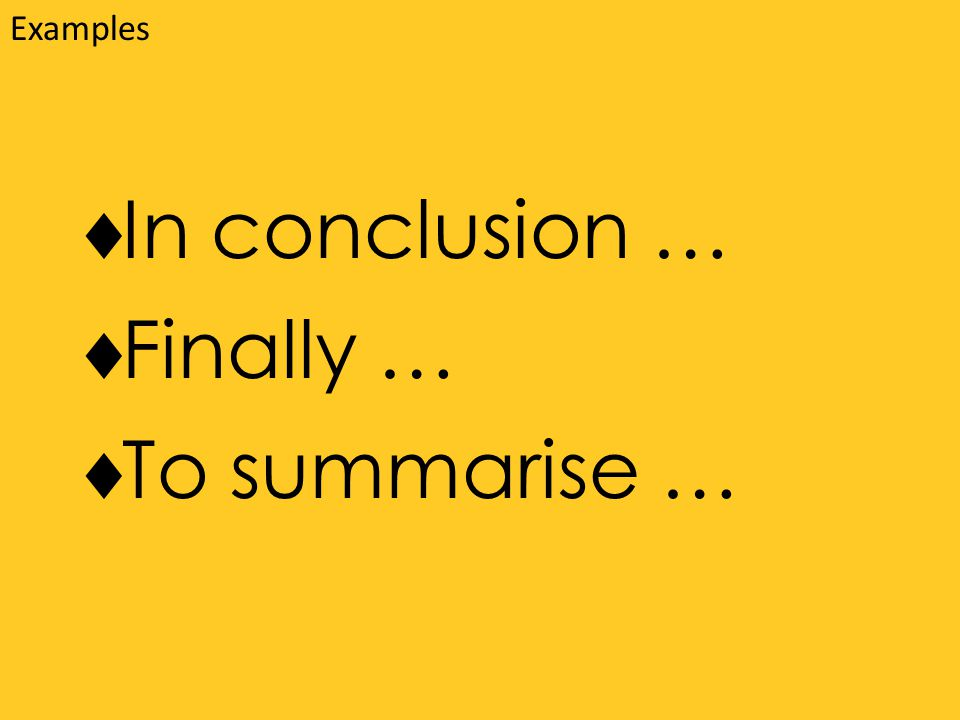  In conclusion …  Finally …  To summarise … Examples