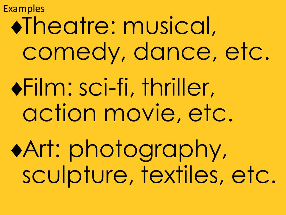  Theatre: musical, comedy, dance, etc.  Film: sci-fi, thriller, action movie, etc.