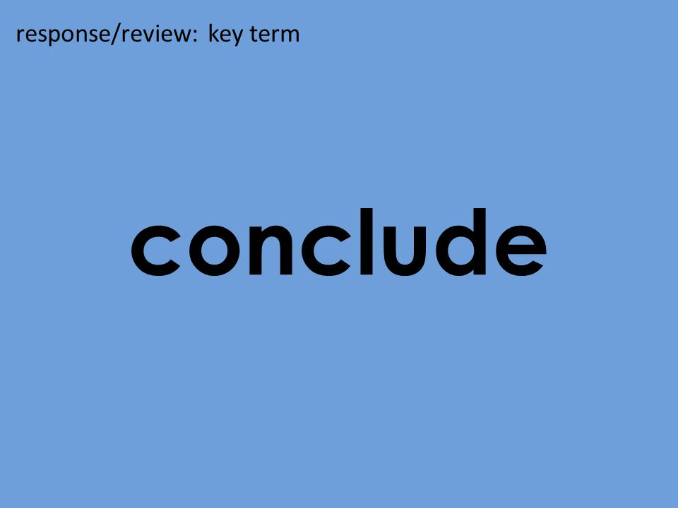 conclude response/review: key term