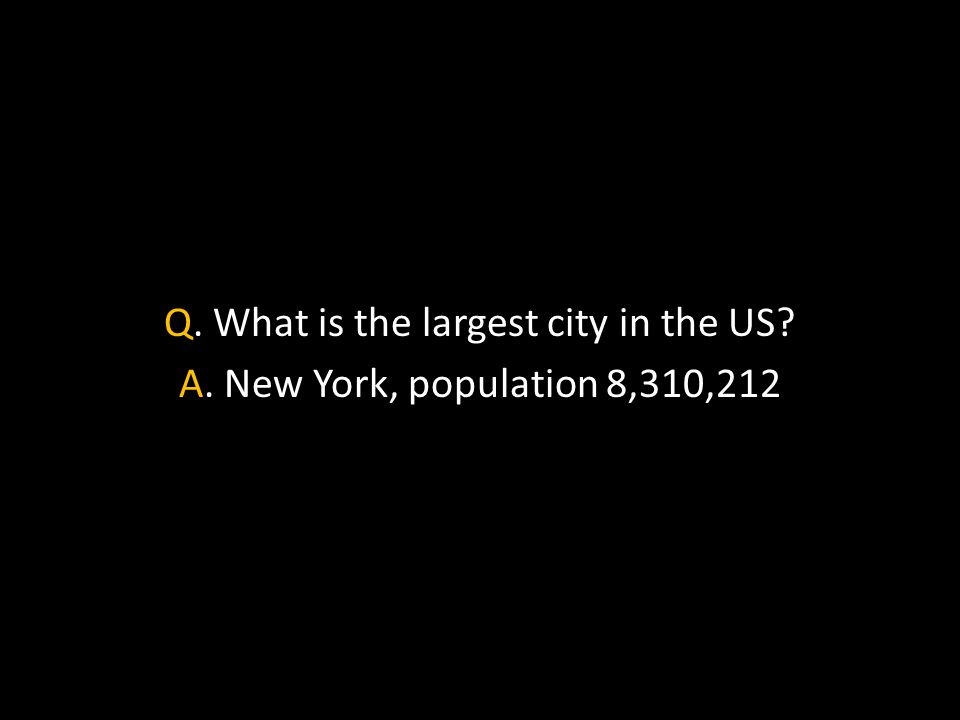 Q. What is the largest city in the US A. New York, population 8,310,212