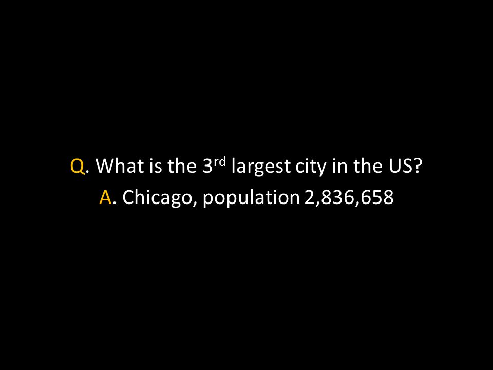 Q. What is the 3 rd largest city in the US A. Chicago, population 2,836,658