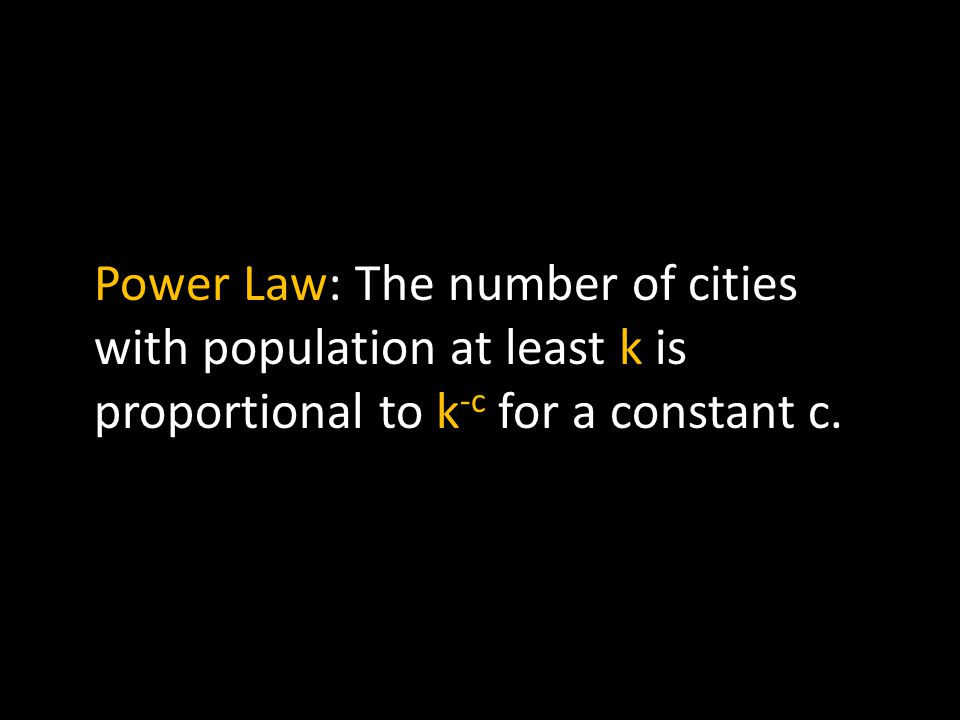 Power Law: The number of cities with population at least k is proportional to k -c for a constant c.