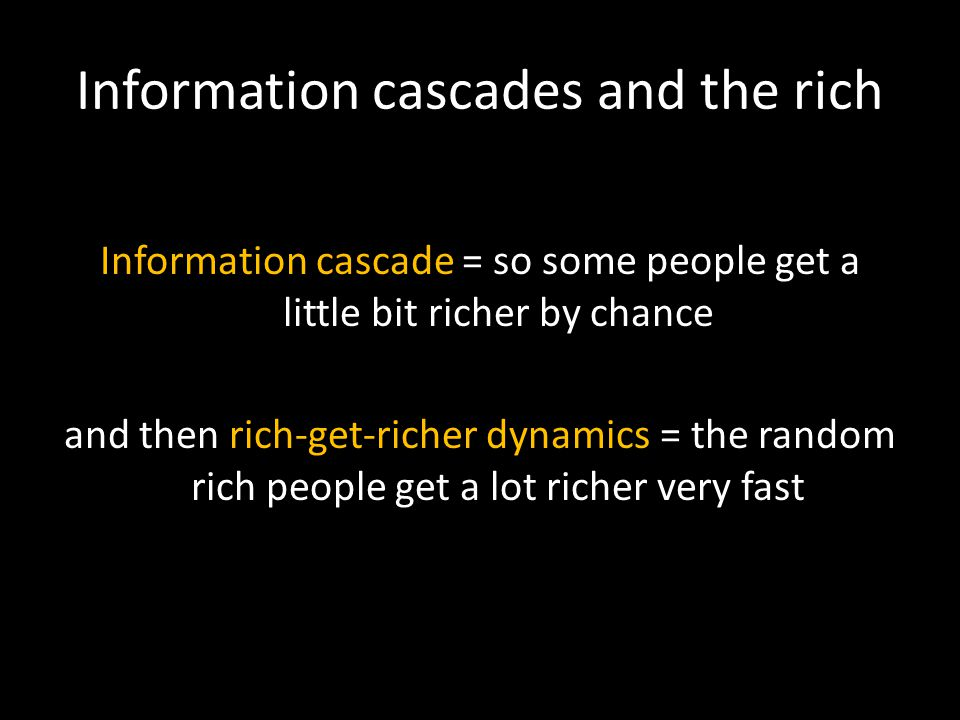 Information cascades and the rich Information cascade = so some people get a little bit richer by chance and then rich-get-richer dynamics = the random rich people get a lot richer very fast