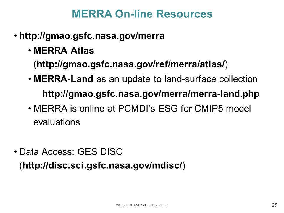 WCRP ICR4 7-11 May 2012 25 http://gmao.gsfc.nasa.gov/merra MERRA Atlas (http://gmao.gsfc.nasa.gov/ref/merra/atlas/) MERRA-Land as an update to land-surface collection http://gmao.gsfc.nasa.gov/merra/merra-land.php MERRA is online at PCMDI's ESG for CMIP5 model evaluations Data Access: GES DISC (http://disc.sci.gsfc.nasa.gov/mdisc/) MERRA On-line Resources