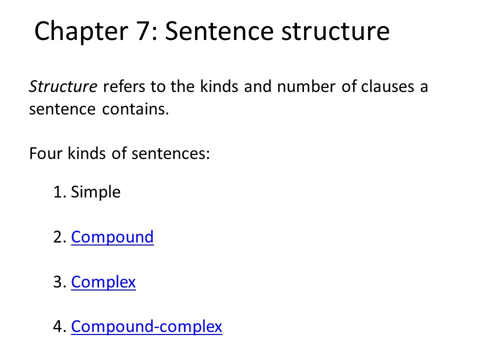 Chapter 7: Sentence structure Structure refers to the kinds and number of clauses a sentence contains. Four kinds of sentences: 1.Simple 2.CompoundCom