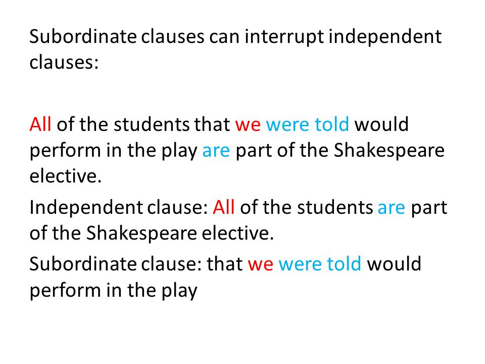 Subordinate clauses can interrupt independent clauses: All of the students that we were told would perform in the play are part of the Shakespeare ele