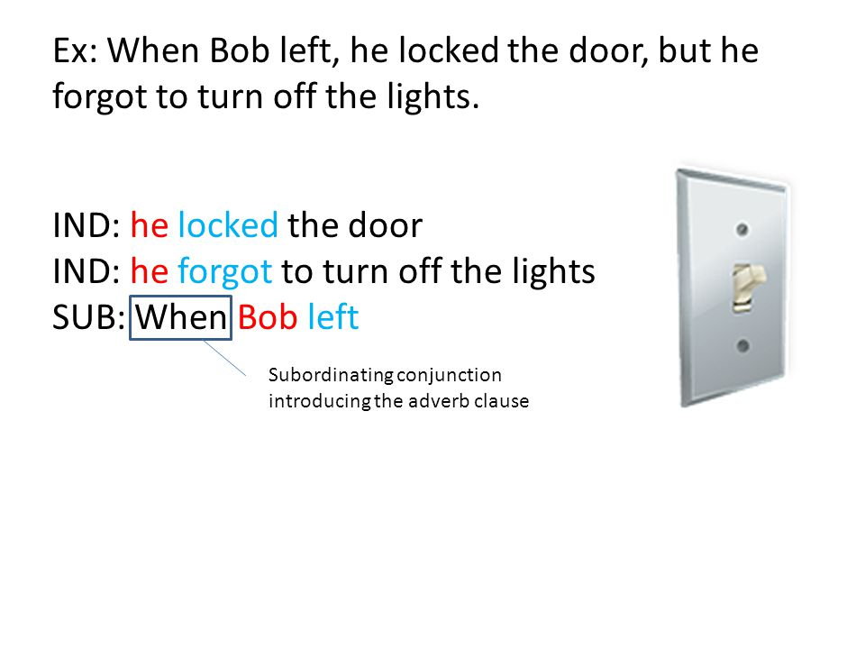 IND: he locked the door IND: he forgot to turn off the lights SUB: When Bob left Ex: When Bob left, he locked the door, but he forgot to turn off the