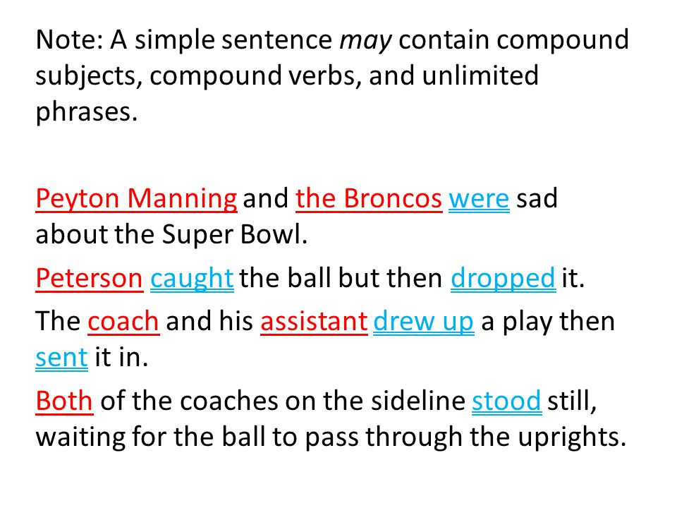 Note: A simple sentence may contain compound subjects, compound verbs, and unlimited phrases. Peyton Manning and the Broncos were sad about the Super