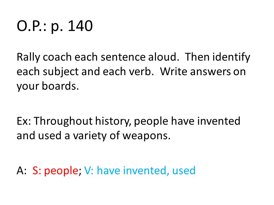 O.P.: p. 140 Rally coach each sentence aloud. Then identify each subject and each verb. Write answers on your boards. Ex: Throughout history, people h