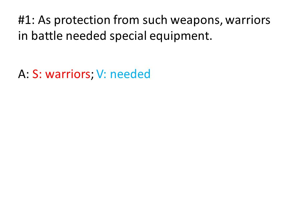 #1: As protection from such weapons, warriors in battle needed special equipment. A: S: warriors; V: needed