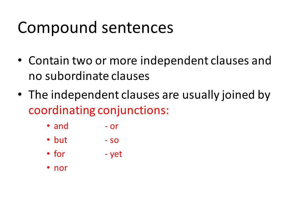 Compound sentences Contain two or more independent clauses and no subordinate clauses The independent clauses are usually joined by coordinating conju