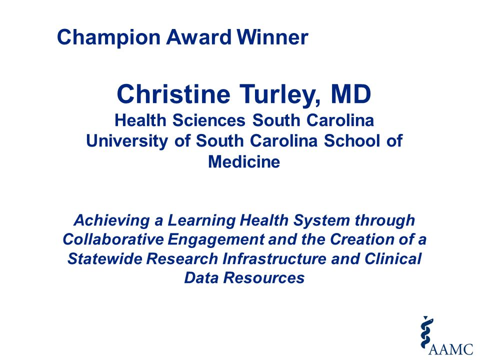 Christine Turley, MD Health Sciences South Carolina University of South Carolina School of Medicine Achieving a Learning Health System through Collaborative Engagement and the Creation of a Statewide Research Infrastructure and Clinical Data Resources Champion Award Winner