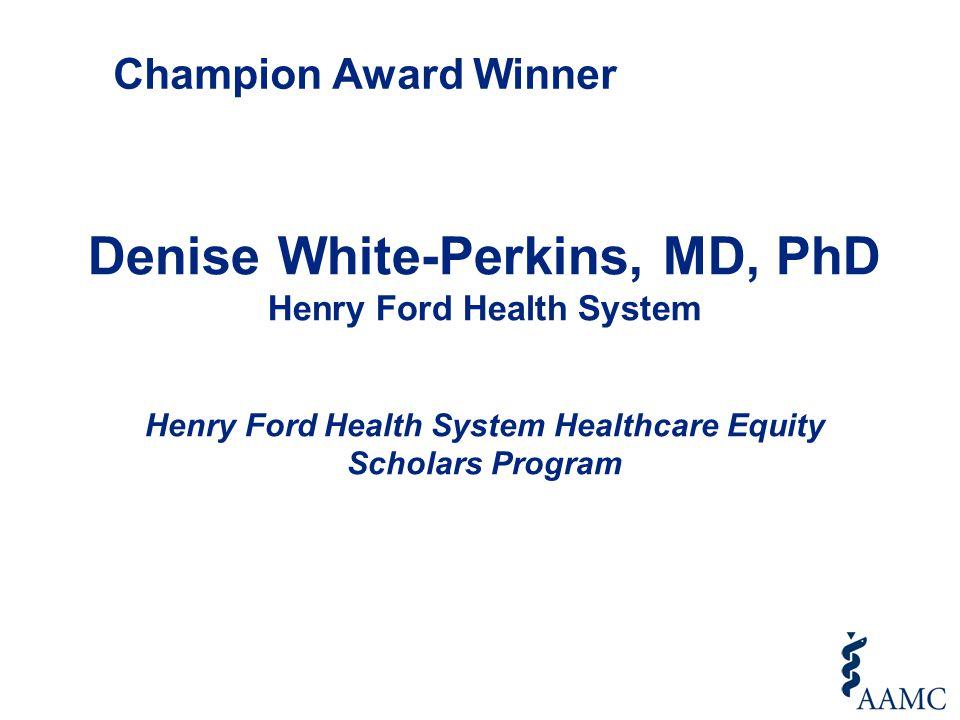 Denise White-Perkins, MD, PhD Henry Ford Health System Henry Ford Health System Healthcare Equity Scholars Program Champion Award Winner