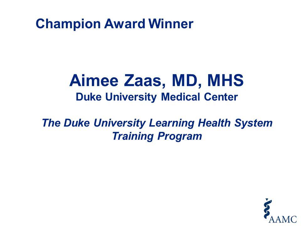 Aimee Zaas, MD, MHS Duke University Medical Center The Duke University Learning Health System Training Program Champion Award Winner