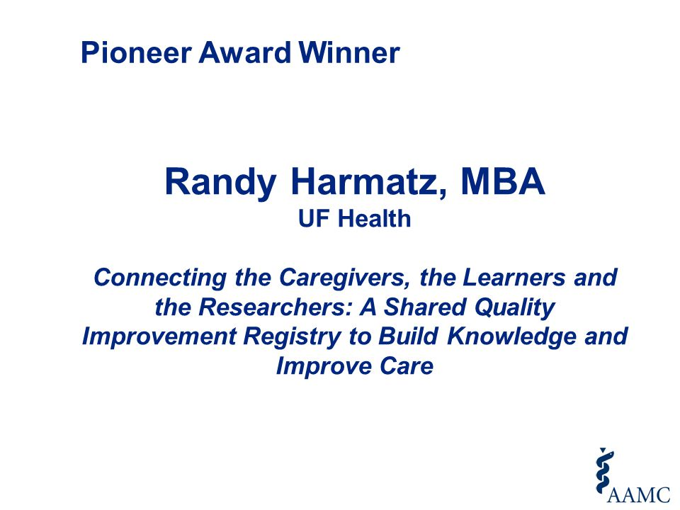 Randy Harmatz, MBA UF Health Connecting the Caregivers, the Learners and the Researchers: A Shared Quality Improvement Registry to Build Knowledge and Improve Care Pioneer Award Winner