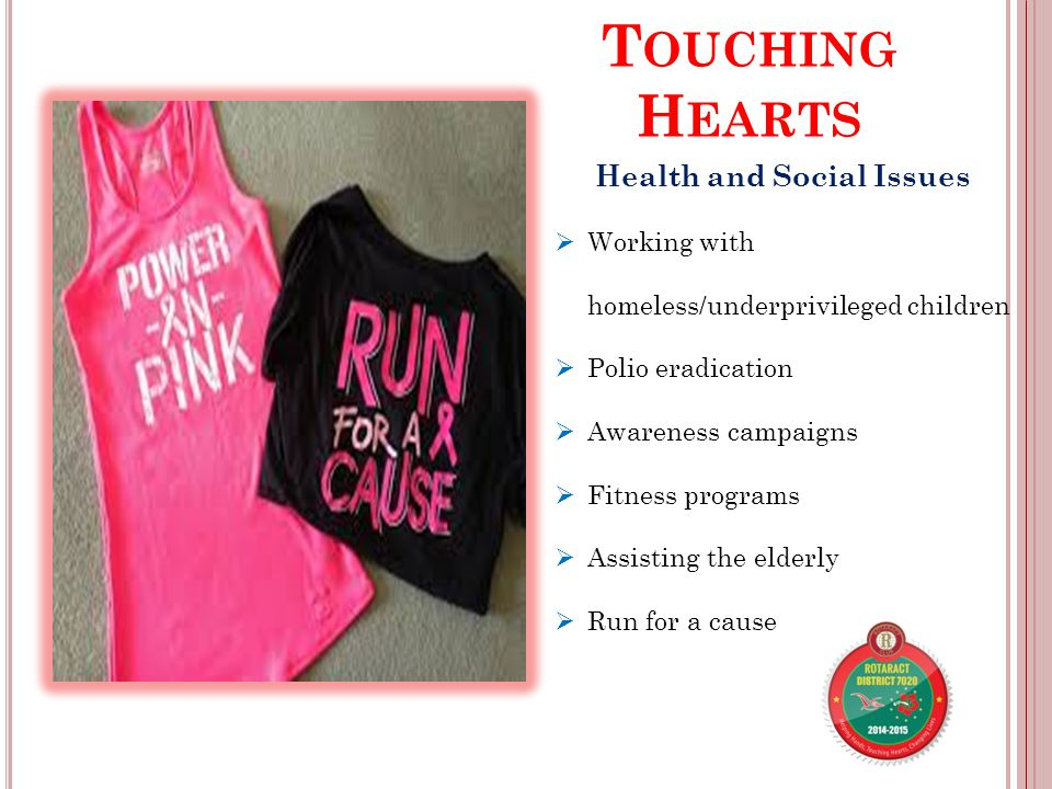 T OUCHING H EARTS Health and Social Issues  Working with homeless/underprivileged children  Polio eradication  Awareness campaigns  Fitness programs  Assisting the elderly  Run for a cause