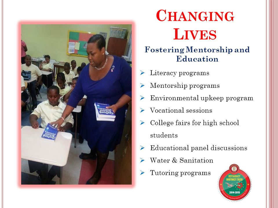 C HANGING L IVES Fostering Mentorship and Education  Literacy programs  Mentorship programs  Environmental upkeep program  Vocational sessions  College fairs for high school students  Educational panel discussions  Water & Sanitation  Tutoring programs