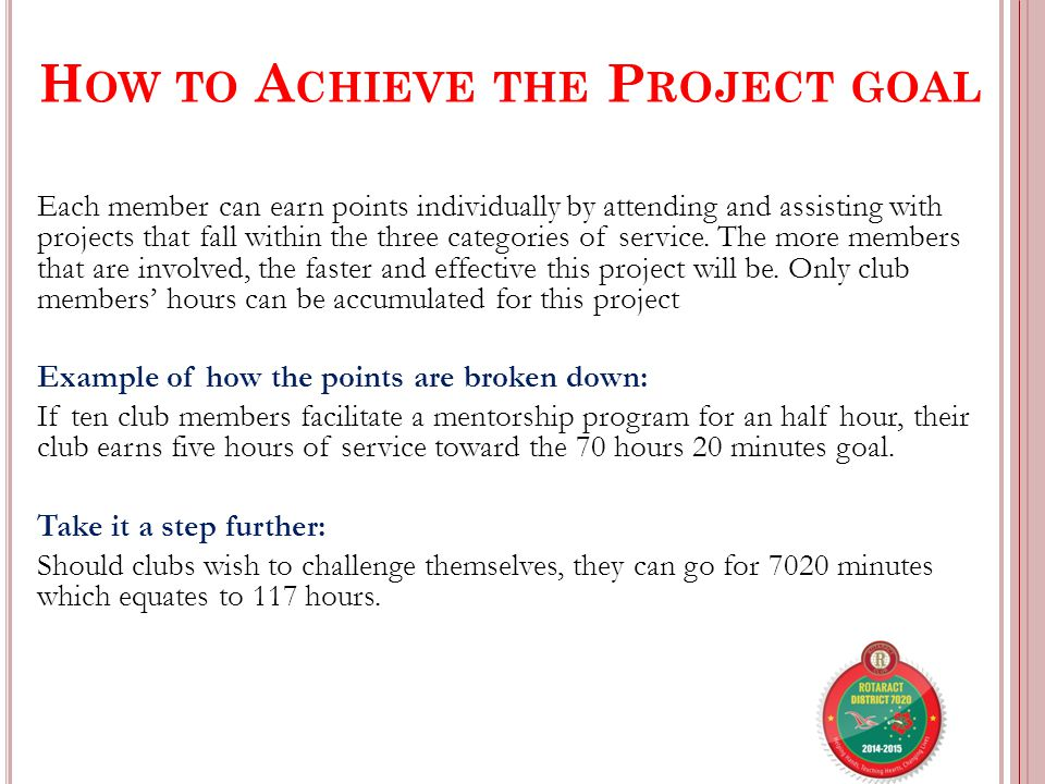 H OW TO A CHIEVE THE P ROJECT GOAL Each member can earn points individually by attending and assisting with projects that fall within the three categories of service.