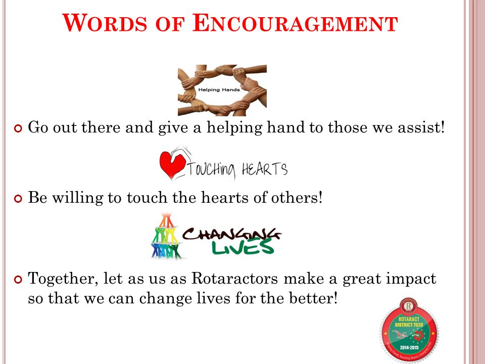 W ORDS OF E NCOURAGEMENT Go out there and give a helping hand to those we assist.