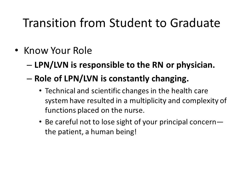Transition from Student to Graduate Know Your Role – LPN/LVN is responsible to the RN or physician. – Role of LPN/LVN is constantly changing. Technica