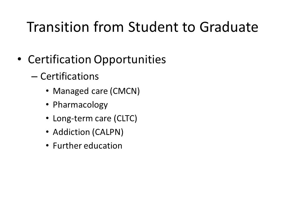 Transition from Student to Graduate Certification Opportunities – Certifications Managed care (CMCN) Pharmacology Long-term care (CLTC) Addiction (CAL