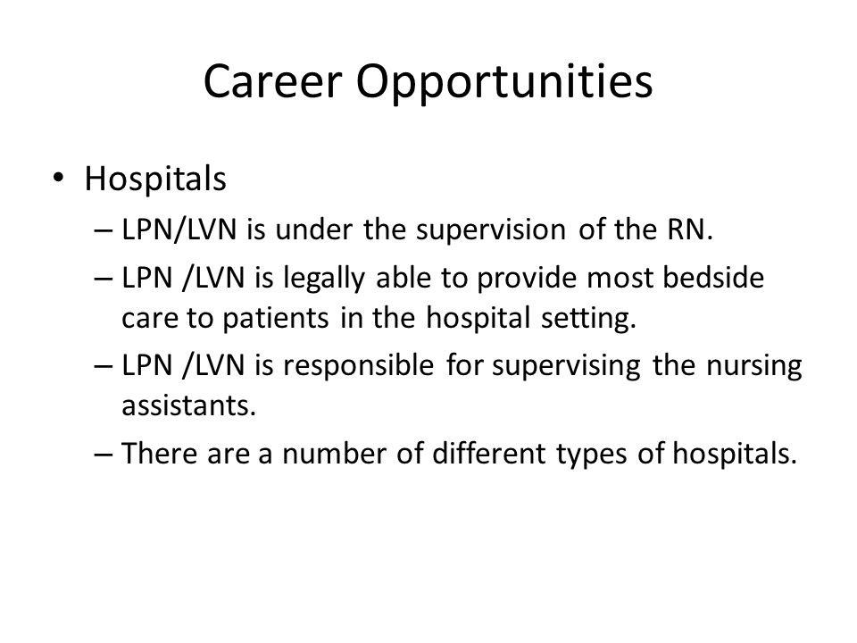Career Opportunities Hospitals – LPN/LVN is under the supervision of the RN. – LPN /LVN is legally able to provide most bedside care to patients in th