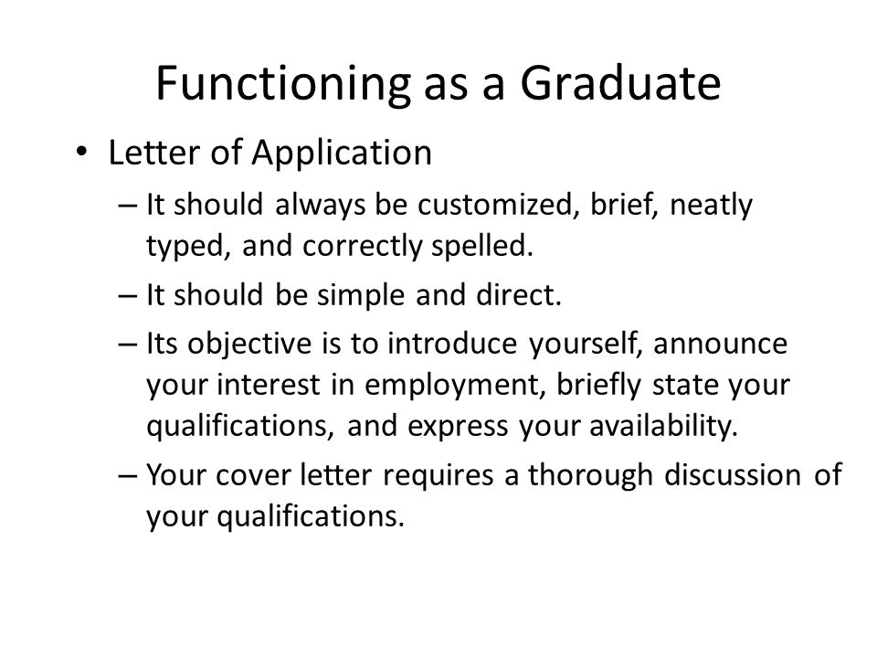 Functioning as a Graduate Letter of Application – It should always be customized, brief, neatly typed, and correctly spelled. – It should be simple an