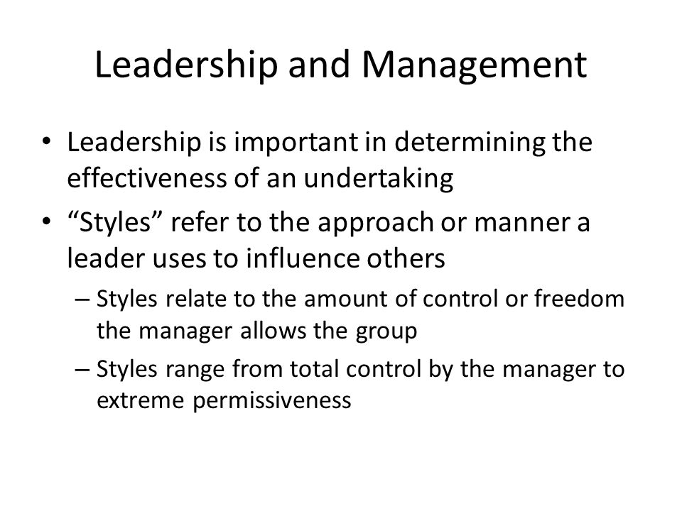 """Leadership and Management Leadership is important in determining the effectiveness of an undertaking """"Styles"""" refer to the approach or manner a leader"""