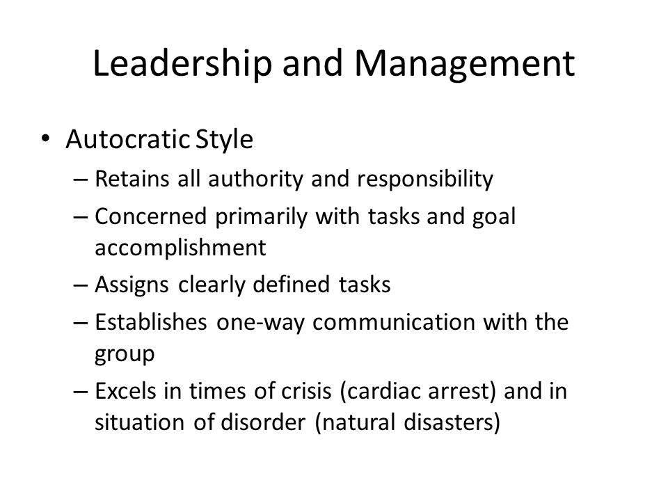 Leadership and Management Autocratic Style – Retains all authority and responsibility – Concerned primarily with tasks and goal accomplishment – Assig