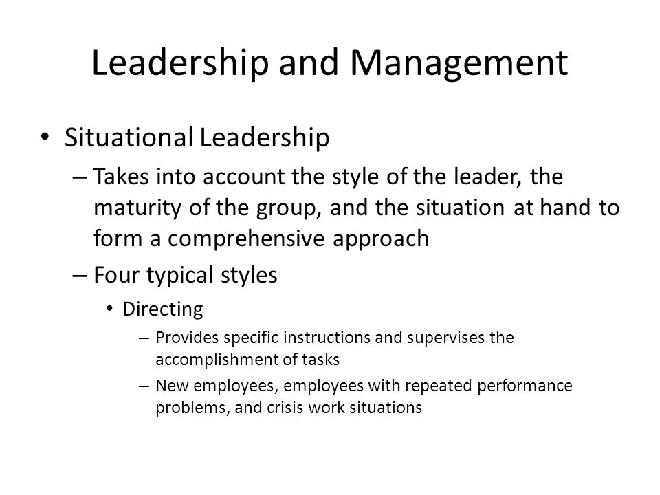 Leadership and Management Situational Leadership – Takes into account the style of the leader, the maturity of the group, and the situation at hand to