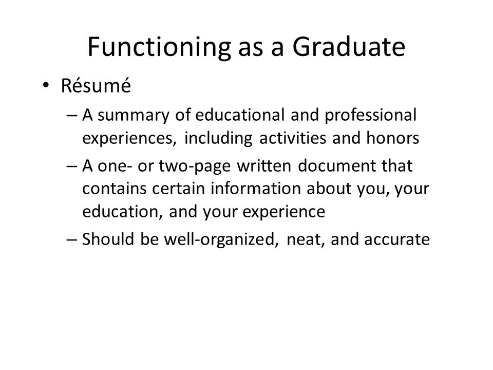 Functioning as a Graduate Résumé – A summary of educational and professional experiences, including activities and honors – A one- or two-page written