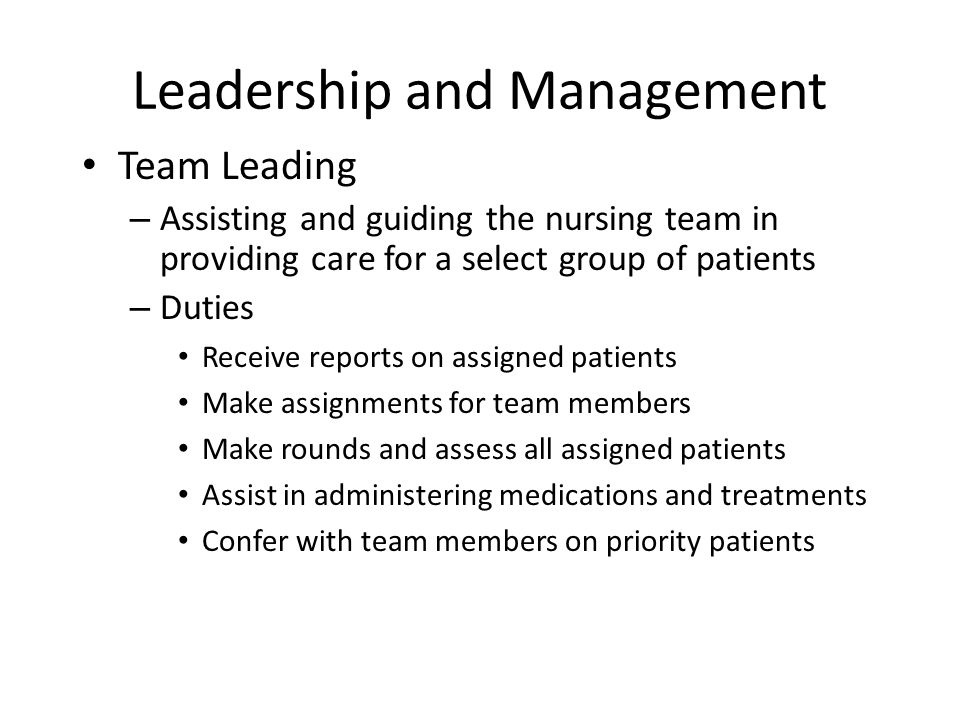 Leadership and Management Team Leading – Assisting and guiding the nursing team in providing care for a select group of patients – Duties Receive repo