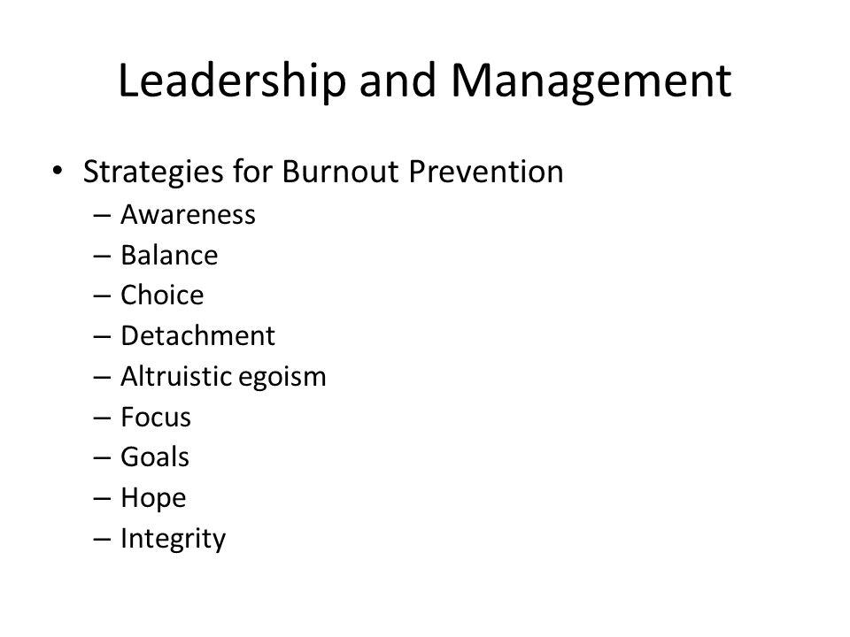 Leadership and Management Strategies for Burnout Prevention – Awareness – Balance – Choice – Detachment – Altruistic egoism – Focus – Goals – Hope – I