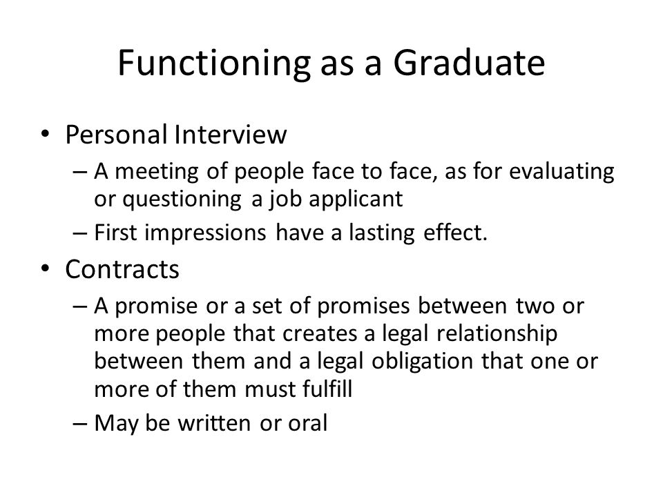 Functioning as a Graduate Personal Interview – A meeting of people face to face, as for evaluating or questioning a job applicant – First impressions