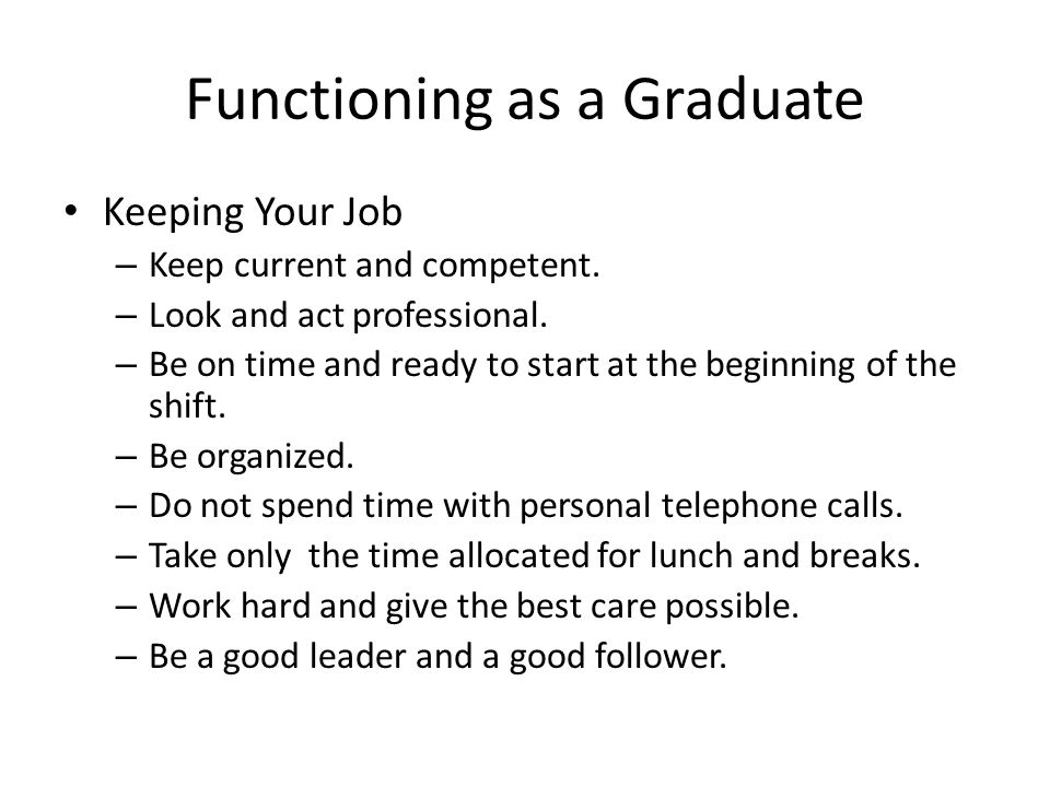 Functioning as a Graduate Keeping Your Job – Keep current and competent. – Look and act professional. – Be on time and ready to start at the beginning