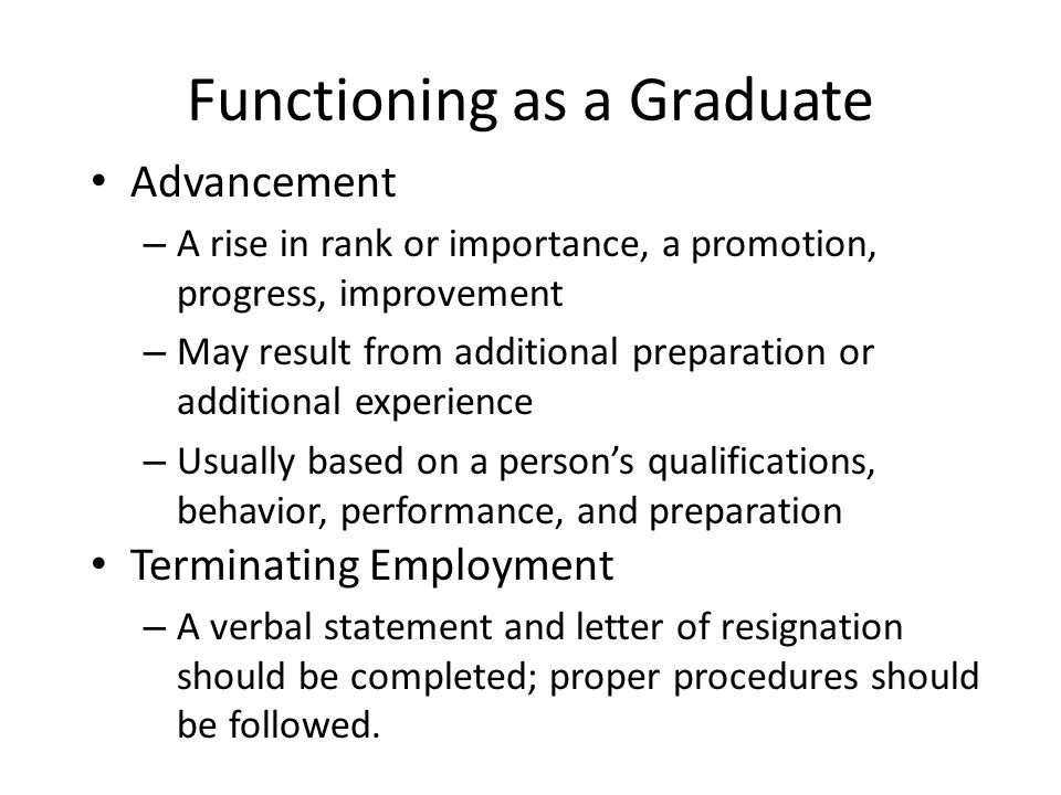 Functioning as a Graduate Advancement – A rise in rank or importance, a promotion, progress, improvement – May result from additional preparation or a