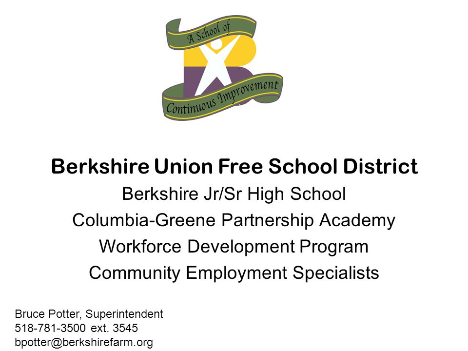Berkshire Union Free School District Berkshire Jr/Sr High School Columbia-Greene Partnership Academy Workforce Development Program Community Employment Specialists Bruce Potter, Superintendent 518-781-3500 ext.