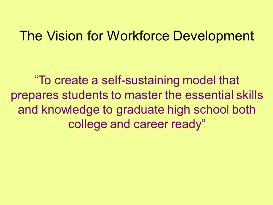 The Vision for Workforce Development To create a self-sustaining model that prepares students to master the essential skills and knowledge to graduate high school both college and career ready