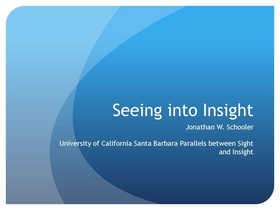 Seeing into Insight Jonathan W. Schooler University of California Santa Barbara Parallels between Sight and Insight