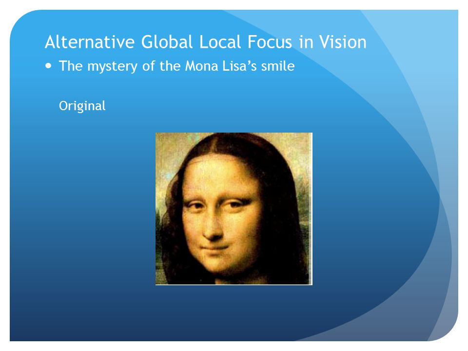 Alternative Global Local Focus in Vision The mystery of the Mona Lisa's smile Original