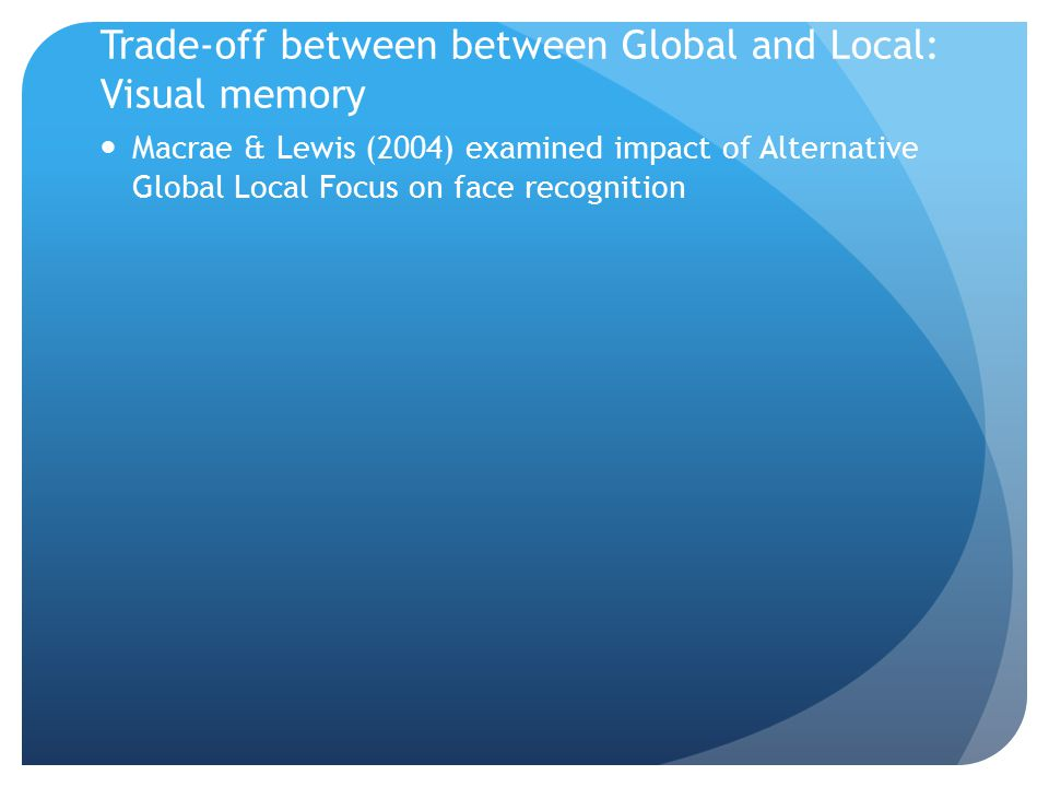 Trade-off between between Global and Local: Visual memory Macrae & Lewis (2004) examined impact of Alternative Global Local Focus on face recognition