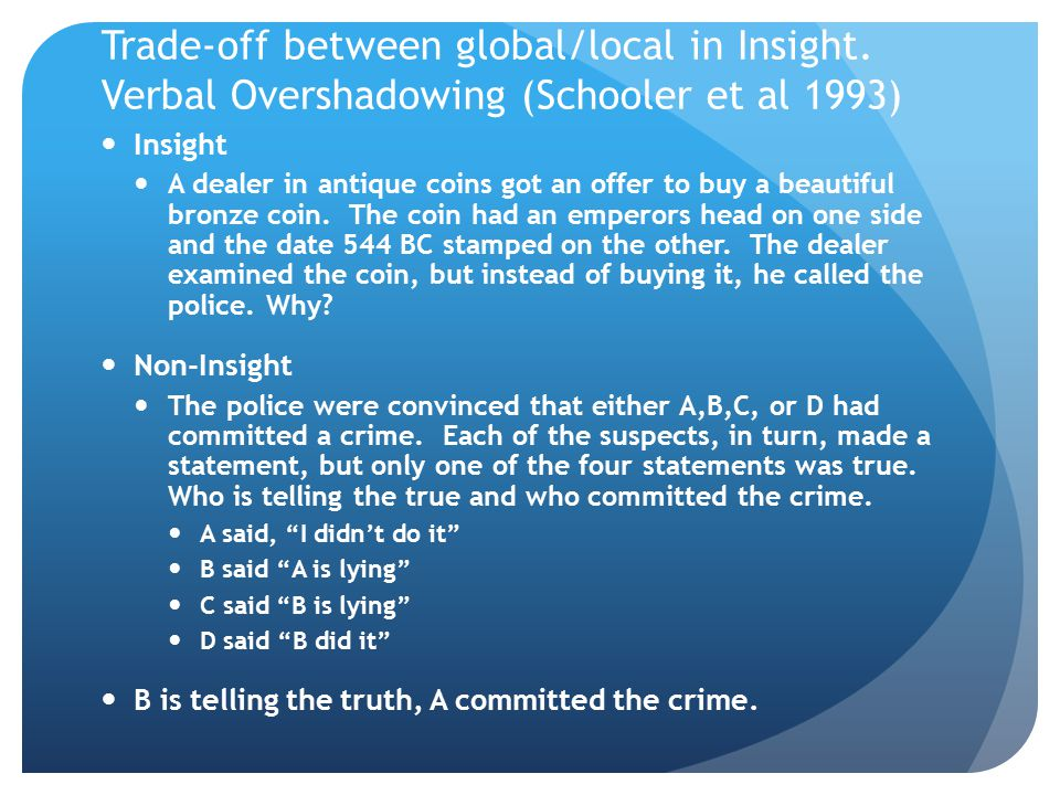Trade-off between global/local in Insight. Verbal Overshadowing (Schooler et al 1993) Insight A dealer in antique coins got an offer to buy a beautifu