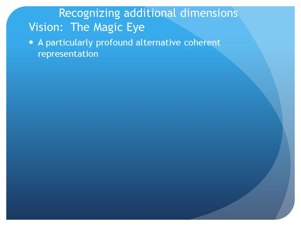 Recognizing additional dimensions Vision: The Magic Eye A particularly profound alternative coherent representation
