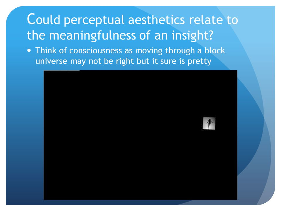 C ould perceptual aesthetics relate to the meaningfulness of an insight? Think of consciousness as moving through a block universe may not be right bu