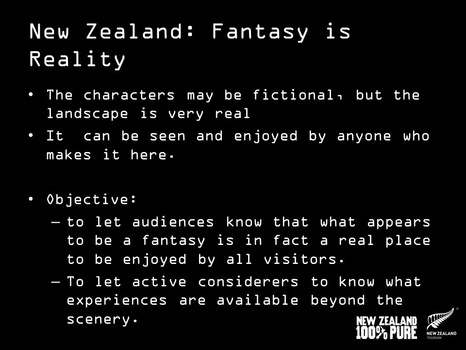 New Zealand: Fantasy is Reality The characters may be fictional, but the landscape is very real It can be seen and enjoyed by anyone who makes it here.