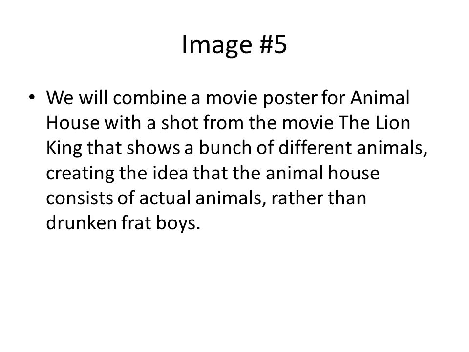 Image #5 We will combine a movie poster for Animal House with a shot from the movie The Lion King that shows a bunch of different animals, creating the idea that the animal house consists of actual animals, rather than drunken frat boys.