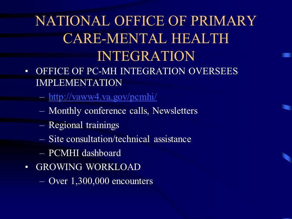 NATIONAL OFFICE OF PRIMARY CARE-MENTAL HEALTH INTEGRATION OFFICE OF PC-MH INTEGRATION OVERSEES IMPLEMENTATION –http://vaww4.va.gov/pcmhi/http://vaww4.va.gov/pcmhi/ –Monthly conference calls, Newsletters –Regional trainings –Site consultation/technical assistance –PCMHI dashboard GROWING WORKLOAD –Over 1,300,000 encounters