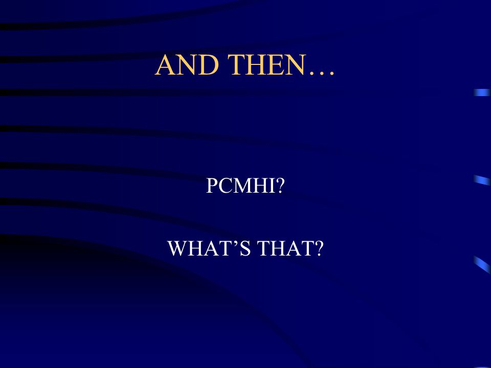 AND THEN… PCMHI WHAT'S THAT